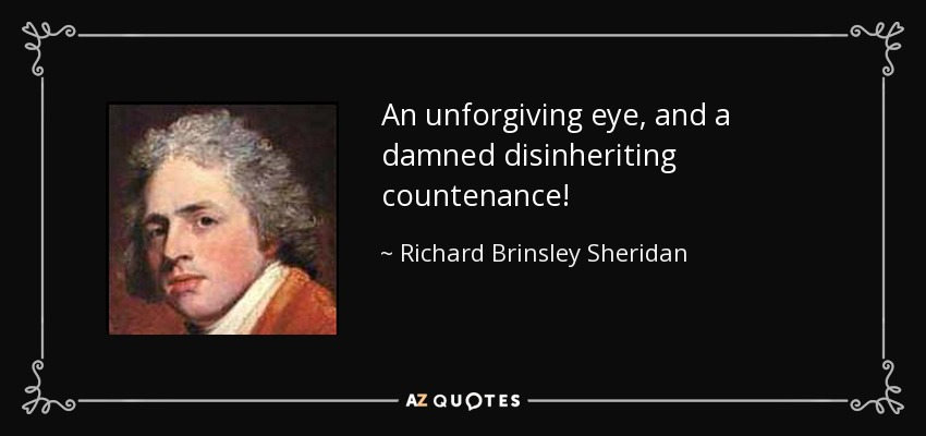 An unforgiving eye, and a damned disinheriting countenance! - Richard Brinsley Sheridan