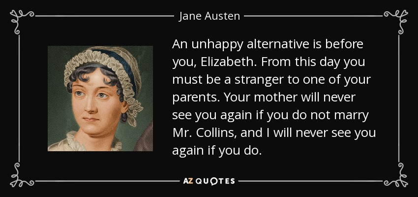 An unhappy alternative is before you, Elizabeth. From this day you must be a stranger to one of your parents. Your mother will never see you again if you do not marry Mr. Collins, and I will never see you again if you do. - Jane Austen