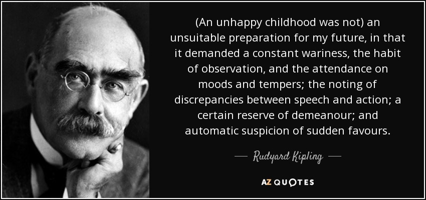 (An unhappy childhood was not) an unsuitable preparation for my future, in that it demanded a constant wariness, the habit of observation, and the attendance on moods and tempers; the noting of discrepancies between speech and action; a certain reserve of demeanour; and automatic suspicion of sudden favours. - Rudyard Kipling