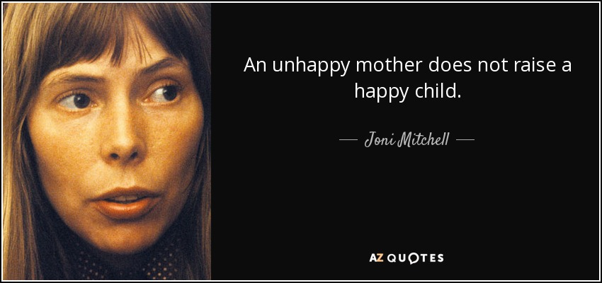 An unhappy mother does not raise a happy child. - Joni Mitchell