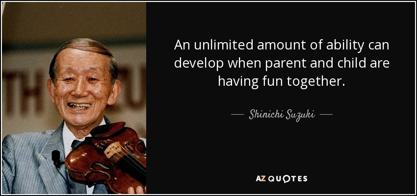 An unlimited amount of ability can develop when parent and child are having fun together. - Shinichi Suzuki