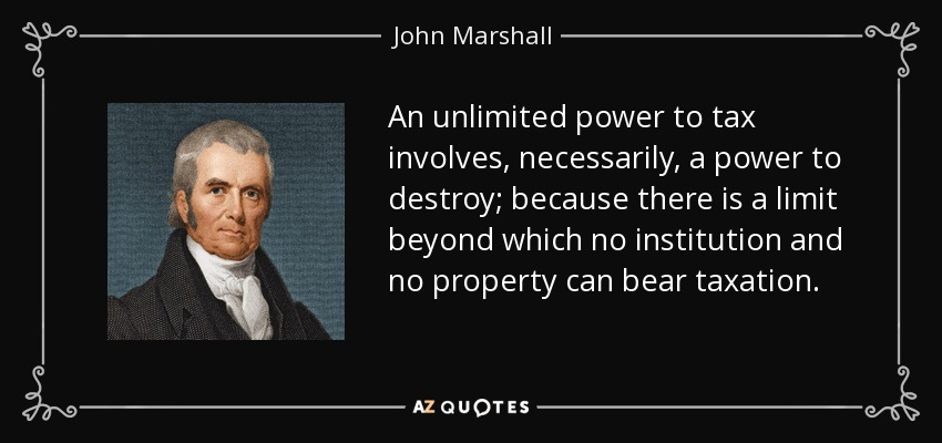 An unlimited power to tax involves, necessarily, a power to destroy; because there is a limit beyond which no institution and no property can bear taxation. - John Marshall