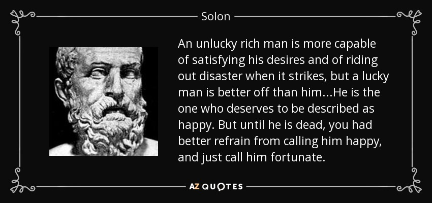 An unlucky rich man is more capable of satisfying his desires and of riding out disaster when it strikes, but a lucky man is better off than him...He is the one who deserves to be described as happy. But until he is dead, you had better refrain from calling him happy, and just call him fortunate. - Solon