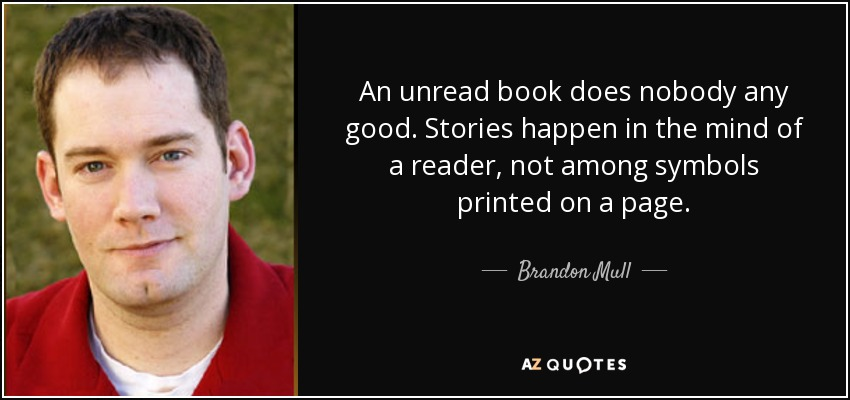 An unread book does nobody any good. Stories happen in the mind of a reader, not among symbols printed on a page. - Brandon Mull