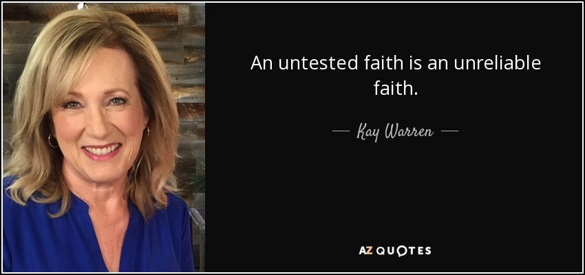 An untested faith is an unreliable faith. - Kay Warren