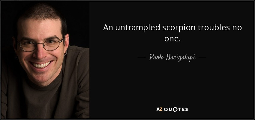 An untrampled scorpion troubles no one. - Paolo Bacigalupi