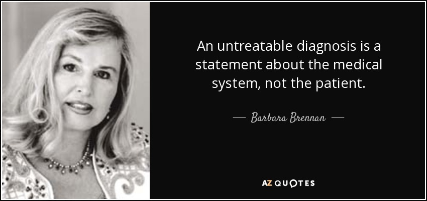 An untreatable diagnosis is a statement about the medical system, not the patient. - Barbara Brennan