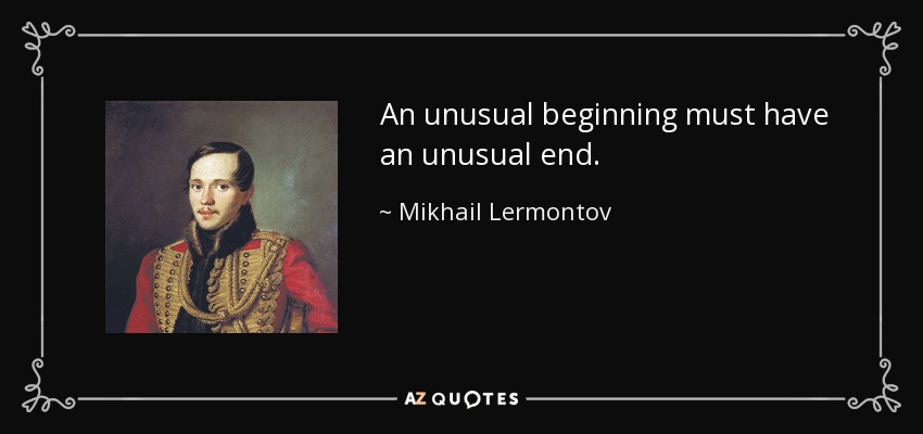 An unusual beginning must have an unusual end. - Mikhail Lermontov