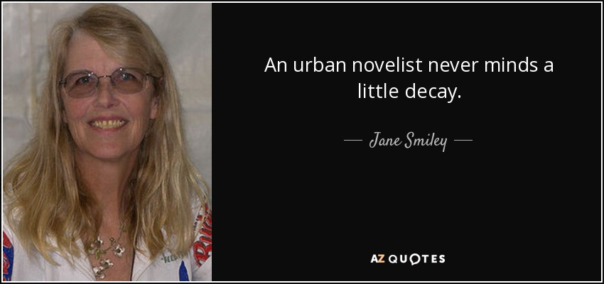 An urban novelist never minds a little decay. - Jane Smiley
