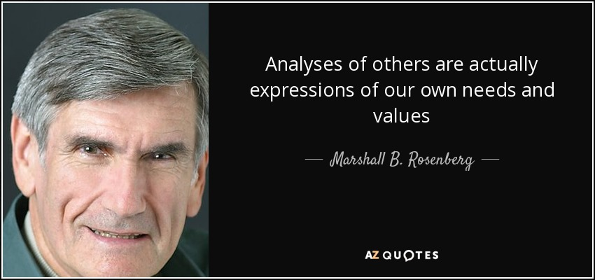 Analyses of others are actually expressions of our own needs and values - Marshall B. Rosenberg