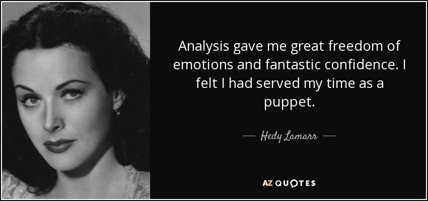 Analysis gave me great freedom of emotions and fantastic confidence. I felt I had served my time as a puppet. - Hedy Lamarr
