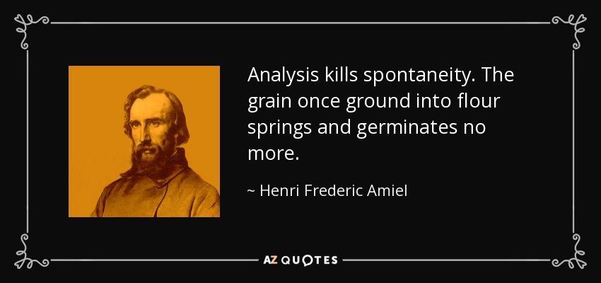 Analysis kills spontaneity. The grain once ground into flour springs and germinates no more. - Henri Frederic Amiel