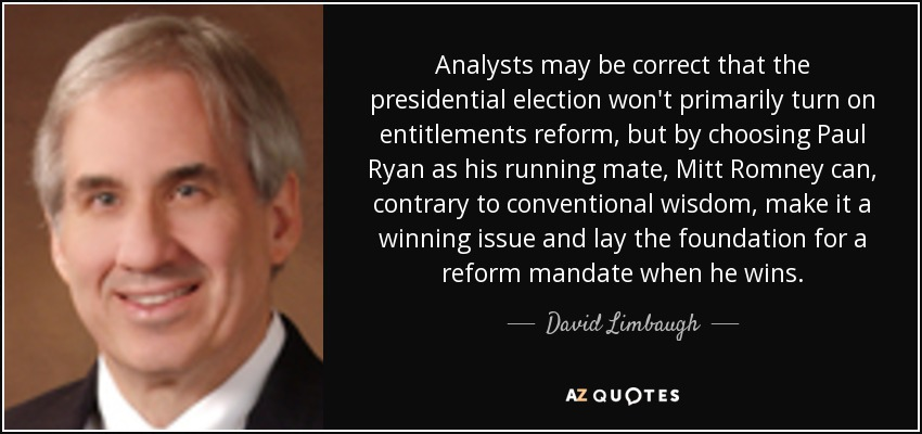 Analysts may be correct that the presidential election won't primarily turn on entitlements reform, but by choosing Paul Ryan as his running mate, Mitt Romney can, contrary to conventional wisdom, make it a winning issue and lay the foundation for a reform mandate when he wins. - David Limbaugh