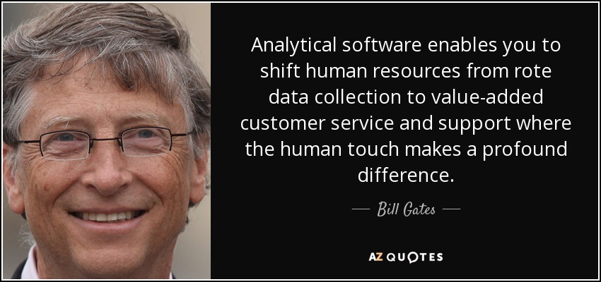 Analytical software enables you to shift human resources from rote data collection to value-added customer service and support where the human touch makes a profound difference. - Bill Gates