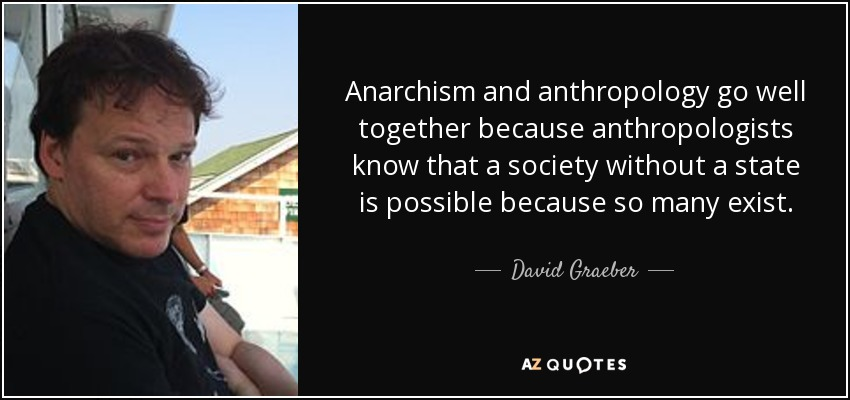Anarchism and anthropology go well together because anthropologists know that a society without a state is possible because so many exist. - David Graeber