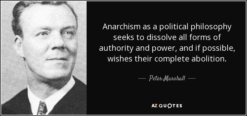 Anarchism as a political philosophy seeks to dissolve all forms of authority and power, and if possible, wishes their complete abolition. - Peter Marshall