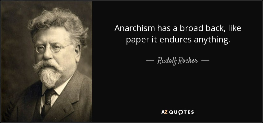Anarchism has a broad back, like paper it endures anything. - Rudolf Rocker