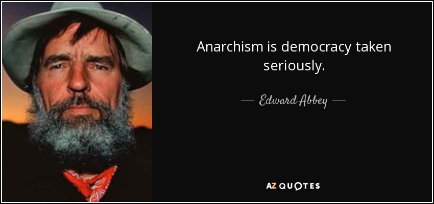 Anarchism is democracy taken seriously. - Edward Abbey