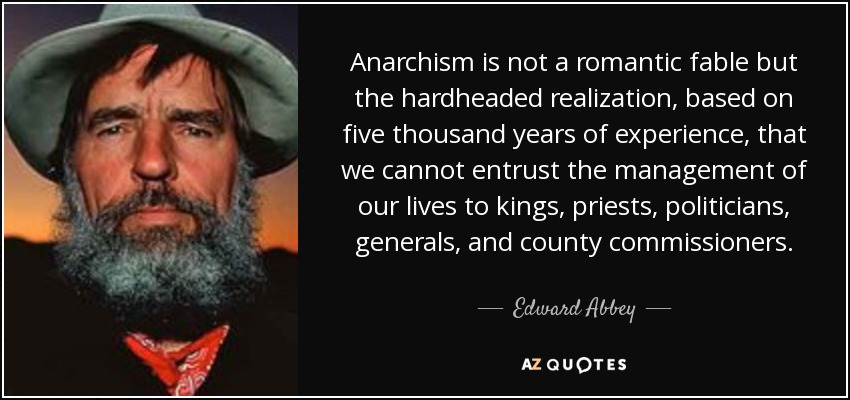 Anarchism is not a romantic fable but the hardheaded realization, based on five thousand years of experience, that we cannot entrust the management of our lives to kings, priests, politicians, generals, and county commissioners. - Edward Abbey