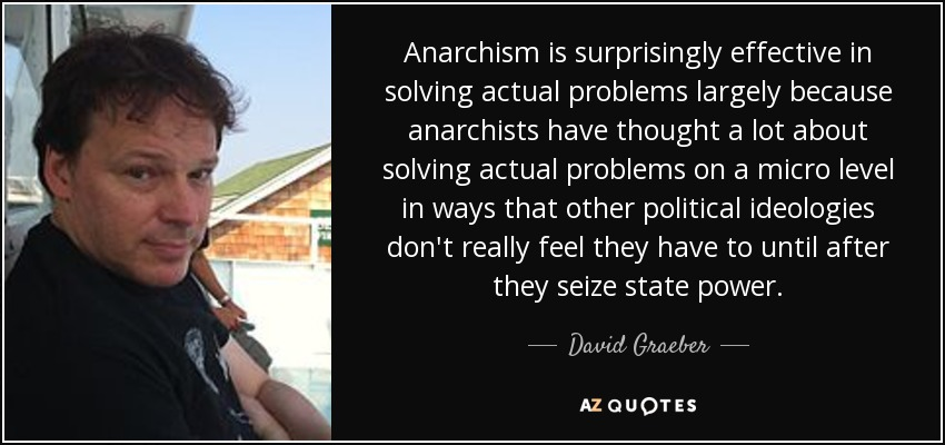 Anarchism is surprisingly effective in solving actual problems largely because anarchists have thought a lot about solving actual problems on a micro level in ways that other political ideologies don't really feel they have to until after they seize state power. - David Graeber