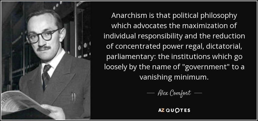 Anarchism is that political philosophy which advocates the maximization of individual responsibility and the reduction of concentrated power regal, dictatorial, parliamentary: the institutions which go loosely by the name of