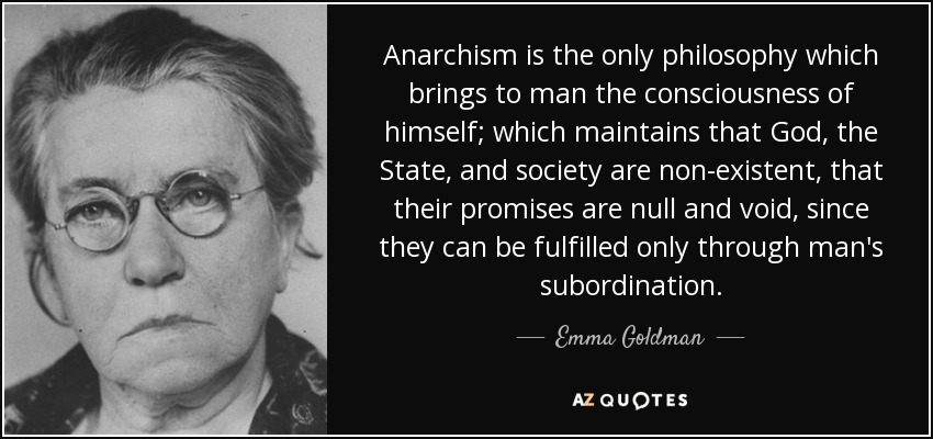 Anarchism is the only philosophy which brings to man the consciousness of himself; which maintains that God, the State, and society are non-existent, that their promises are null and void, since they can be fulfilled only through man's subordination. - Emma Goldman