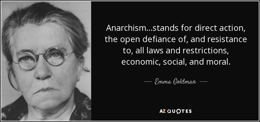 Anarchism...stands for direct action, the open defiance of, and resistance to, all laws and restrictions, economic, social, and moral. - Emma Goldman