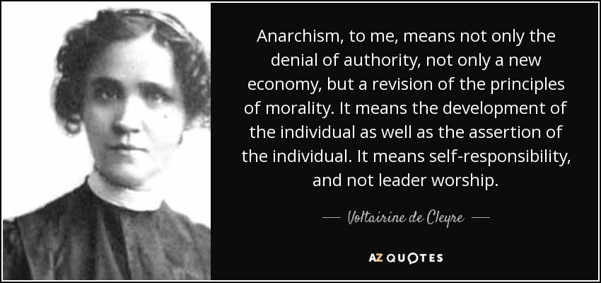 Anarchism, to me, means not only the denial of authority, not only a new economy, but a revision of the principles of morality. It means the development of the individual as well as the assertion of the individual. It means self-responsibility, and not leader worship. - Voltairine de Cleyre