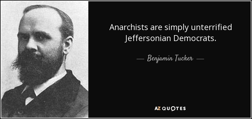 Anarchists are simply unterrified Jeffersonian Democrats. - Benjamin Tucker