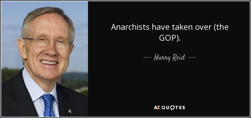 Anarchists have taken over (the GOP). - Harry Reid