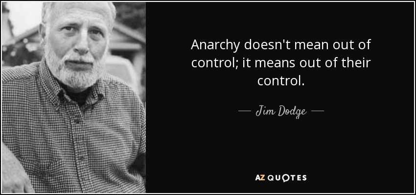 Anarchy doesn't mean out of control; it means out of their control. - Jim Dodge