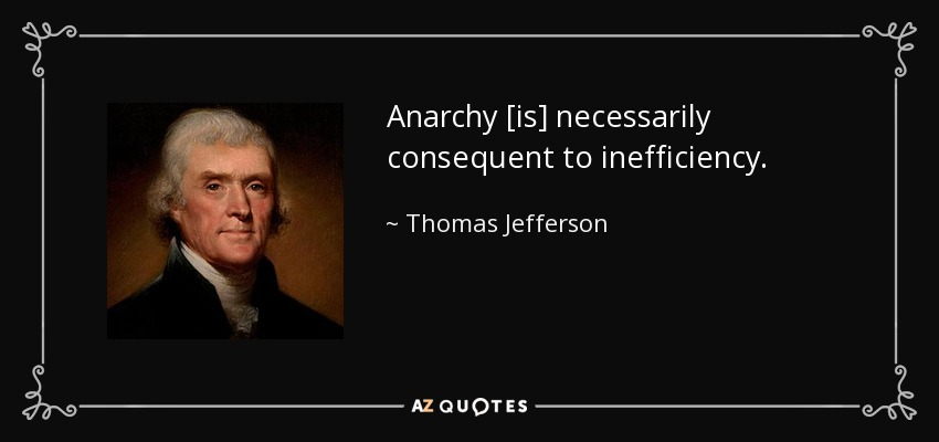 Anarchy [is] necessarily consequent to inefficiency. - Thomas Jefferson