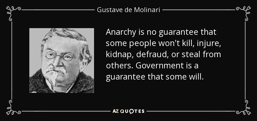 Anarchy is no guarantee that some people won't kill, injure, kidnap, defraud, or steal from others. Government is a guarantee that some will. - Gustave de Molinari