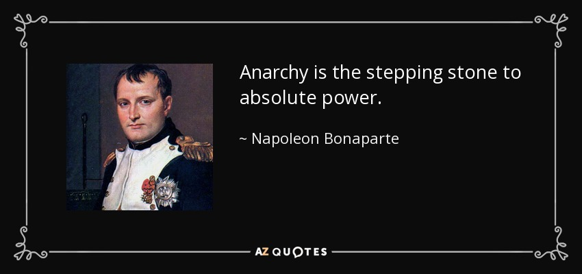 Anarchy is the stepping stone to absolute power. - Napoleon Bonaparte
