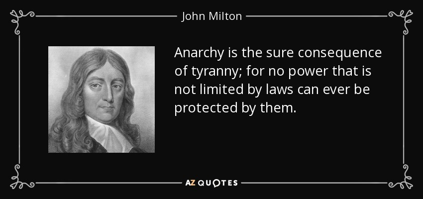 Anarchy is the sure consequence of tyranny; for no power that is not limited by laws can ever be protected by them. - John Milton