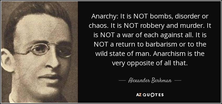 Anarchy: It is NOT bombs, disorder or chaos. It is NOT robbery and murder. It is NOT a war of each against all. It is NOT a return to barbarism or to the wild state of man. Anarchism is the very opposite of all that. - Alexander Berkman