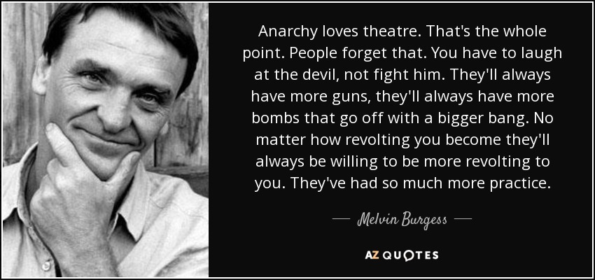 Anarchy loves theatre. That's the whole point. People forget that. You have to laugh at the devil, not fight him. They'll always have more guns, they'll always have more bombs that go off with a bigger bang. No matter how revolting you become they'll always be willing to be more revolting to you. They've had so much more practice. - Melvin Burgess