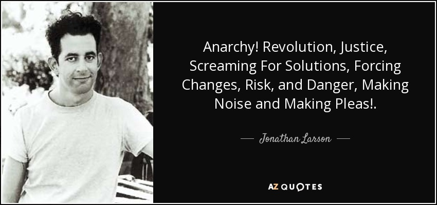 Anarchy! Revolution, Justice, Screaming For Solutions, Forcing Changes, Risk, and Danger, Making Noise and Making Pleas!. - Jonathan Larson