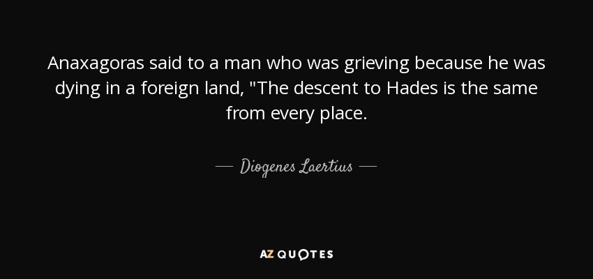 Anaxagoras said to a man who was grieving because he was dying in a foreign land,