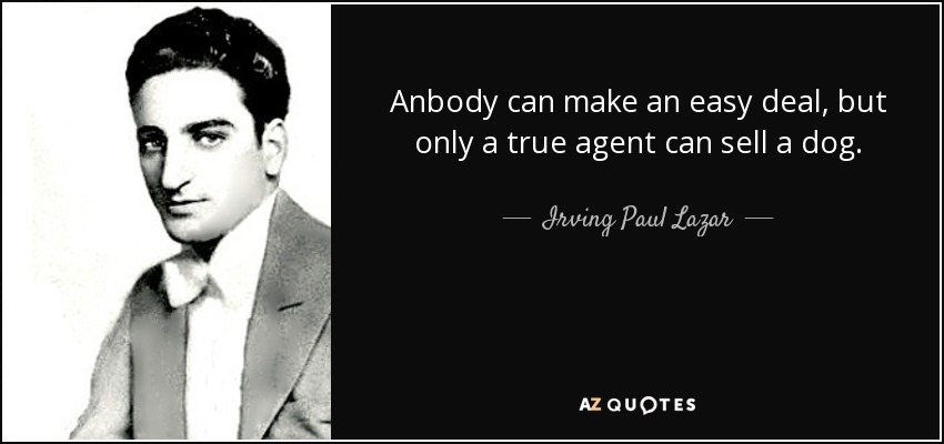 Anbody can make an easy deal, but only a true agent can sell a dog. - Irving Paul Lazar
