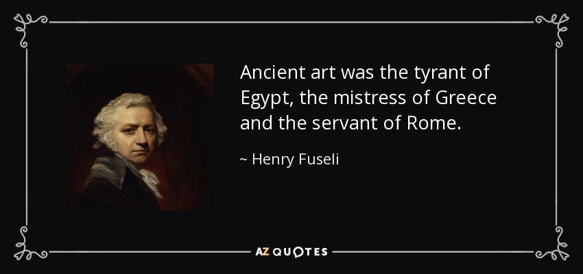 Ancient art was the tyrant of Egypt, the mistress of Greece and the servant of Rome. - Henry Fuseli