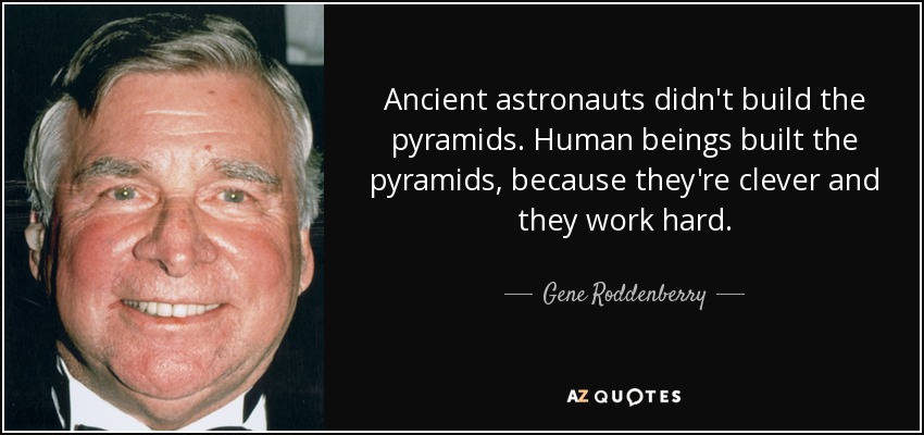 Ancient astronauts didn't build the pyramids. Human beings built the pyramids, because they're clever and they work hard. - Gene Roddenberry