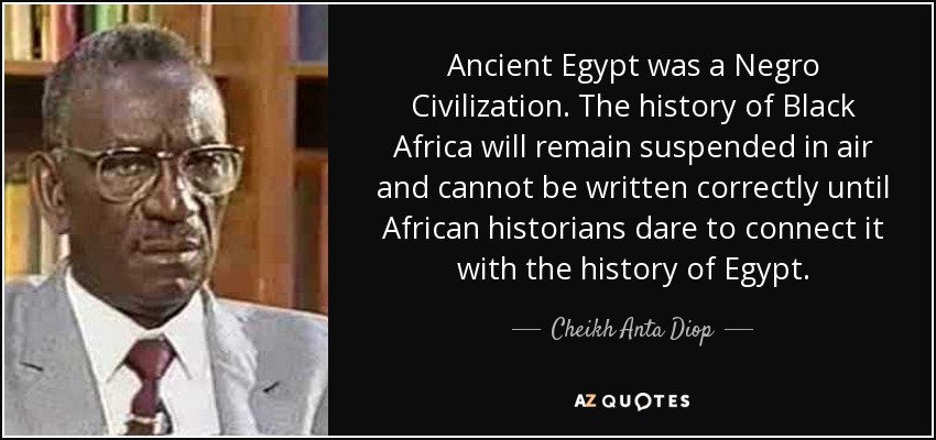 Ancient Egypt was a Negro Civilization. The history of Black Africa will remain suspended in air and cannot be written correctly until African historians dare to connect it with the history of Egypt. - Cheikh Anta Diop