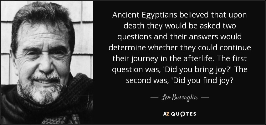 Ancient Egyptians believed that upon death they would be asked two questions and their answers would determine whether they could continue their journey in the afterlife. The first question was, 'Did you bring joy?' The second was, 'Did you find joy? - Leo Buscaglia