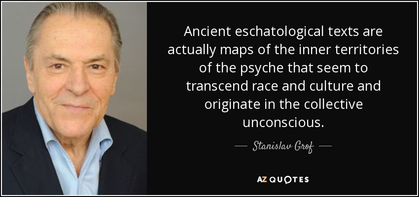 Ancient eschatological texts are actually maps of the inner territories of the psyche that seem to transcend race and culture and originate in the collective unconscious. - Stanislav Grof