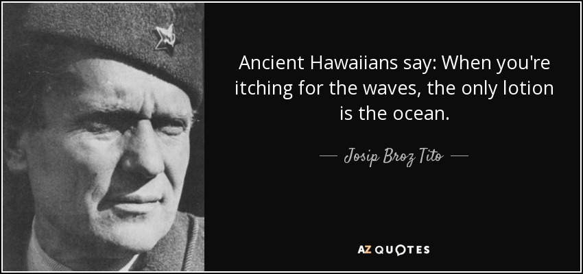 Ancient Hawaiians say: When you're itching for the waves, the only lotion is the ocean. - Josip Broz Tito