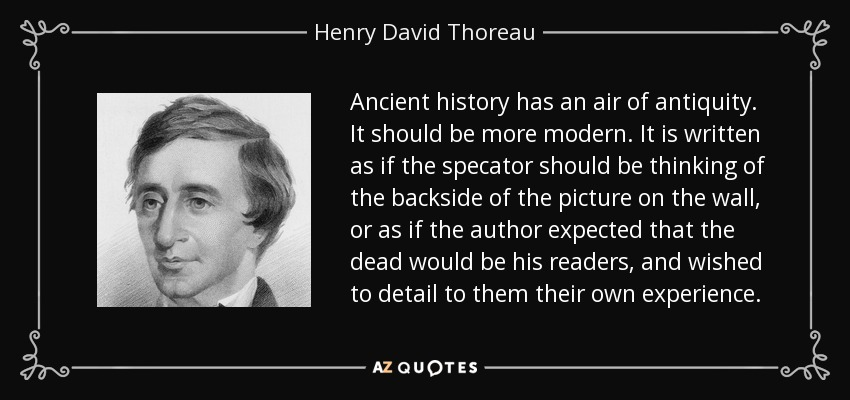 Ancient history has an air of antiquity. It should be more modern. It is written as if the specator should be thinking of the backside of the picture on the wall, or as if the author expected that the dead would be his readers, and wished to detail to them their own experience. - Henry David Thoreau