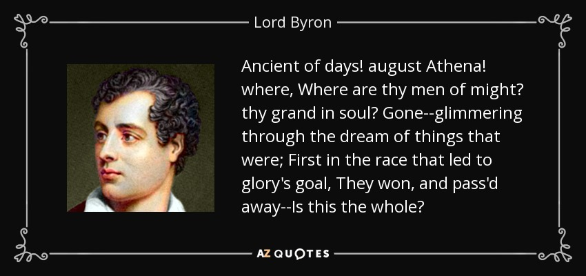 Ancient of days! august Athena! where, Where are thy men of might? thy grand in soul? Gone--glimmering through the dream of things that were; First in the race that led to glory's goal, They won, and pass'd away--Is this the whole? - Lord Byron