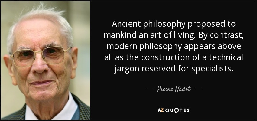 Ancient philosophy proposed to mankind an art of living. By contrast, modern philosophy appears above all as the construction of a technical jargon reserved for specialists. - Pierre Hadot