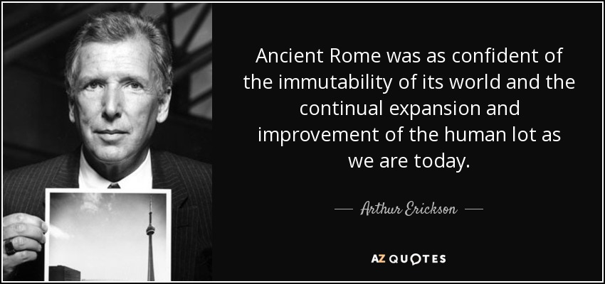 Ancient Rome was as confident of the immutability of its world and the continual expansion and improvement of the human lot as we are today. - Arthur Erickson